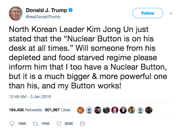 "Trump's Tweet reads: North Korean Leader Kim Jong Un just stated that the ""Nuclear Button is on his desk at all times."" Will someone from his depleted and food starved regime please inform him that I too have a Nuclear Button, but it is a much bigger & more powerful one than his, and my Button works!"